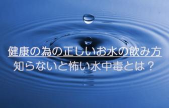 健康の為の正しいお水の飲み方|知らないと怖い水中毒とは?